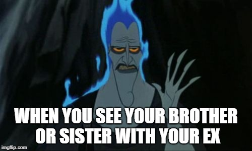 Hercules Hades | WHEN YOU SEE YOUR BROTHER OR SISTER WITH YOUR EX | image tagged in memes,hercules hades | made w/ Imgflip meme maker