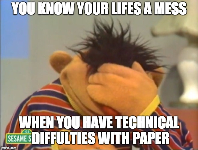 Face palm Ernie  | YOU KNOW YOUR LIFES A MESS WHEN YOU HAVE TECHNICAL DIFFULTIES WITH PAPER | image tagged in face palm ernie | made w/ Imgflip meme maker