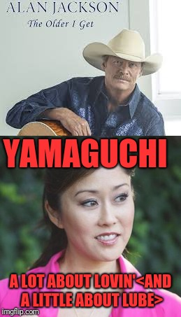 Country-Alternative Many Hits Wonder | YAMAGUCHI A LOT ABOUT LOVIN'<AND A LITTLE ABOUT LUBE> | image tagged in memes,funny,dank,alan jackson,chattahootchie,meme parody | made w/ Imgflip meme maker