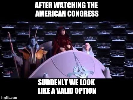 AFTER WATCHING THE AMERICAN CONGRESS SUDDENLY WE LOOK LIKE A VALID OPTION | image tagged in palpatine | made w/ Imgflip meme maker