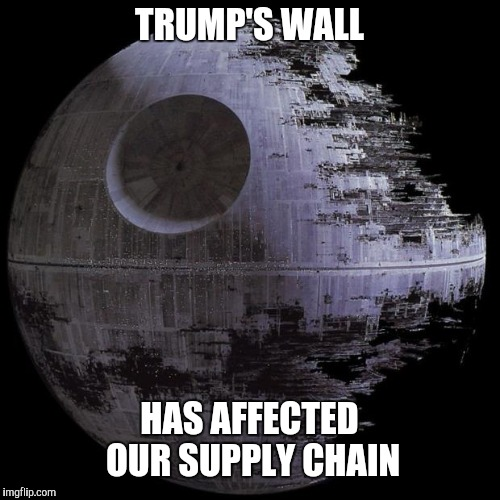 TRUMP'S WALL HAS AFFECTED OUR SUPPLY CHAIN | image tagged in death star campaign hq | made w/ Imgflip meme maker