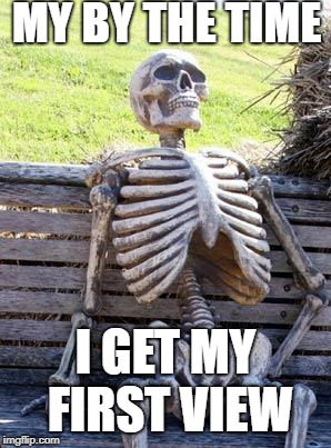 Waiting Skeleton Meme | MY BY THE TIME I GET MY FIRST VIEW | image tagged in memes,waiting skeleton,scumbag,meme | made w/ Imgflip meme maker