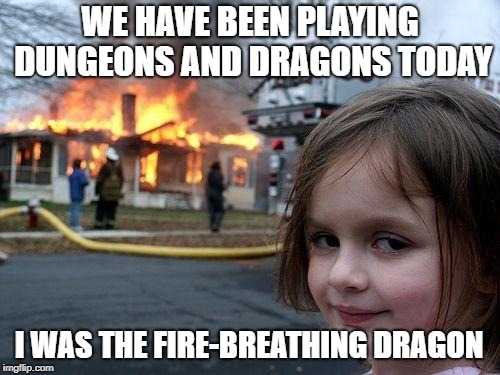Inspired by Dashhopes' meme on the front page | WE HAVE BEEN PLAYING DUNGEONS AND DRAGONS TODAY I WAS THE FIRE-BREATHING DRAGON | image tagged in memes,disaster girl | made w/ Imgflip meme maker