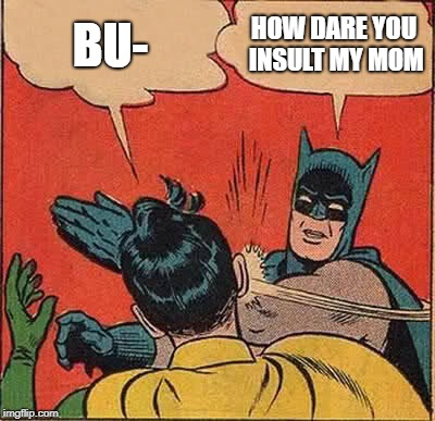 Batman Slapping Robin Meme | BU- HOW DARE YOU INSULT MY MOM | image tagged in memes,batman slapping robin | made w/ Imgflip meme maker