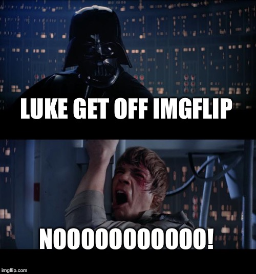 Star Wars No Meme | LUKE GET OFF IMGFLIP NOOOOOOOOOOO! | image tagged in memes,star wars no | made w/ Imgflip meme maker