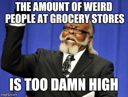 Too Damn High Meme | THE AMOUNT OF WEIRD PEOPLE AT GROCERY STORES IS TOO DAMN HIGH | image tagged in memes,too damn high | made w/ Imgflip meme maker