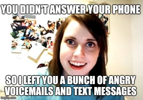 YOU DIDN'T ANSWER YOUR PHONE SO I LEFT YOU A BUNCH OF ANGRY VOICEMAILS AND TEXT MESSAGES | made w/ Imgflip meme maker