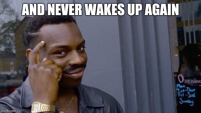 Roll Safe Think About It Meme | AND NEVER WAKES UP AGAIN | image tagged in memes,roll safe think about it | made w/ Imgflip meme maker