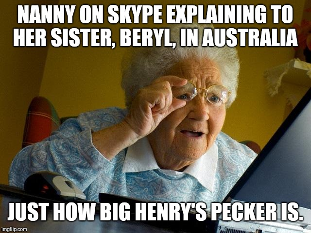 Grandma Finds The Internet Meme | NANNY ON SKYPE EXPLAINING TO HER SISTER, BERYL, IN AUSTRALIA JUST HOW BIG HENRY'S PECKER IS. | image tagged in memes,grandma finds the internet | made w/ Imgflip meme maker