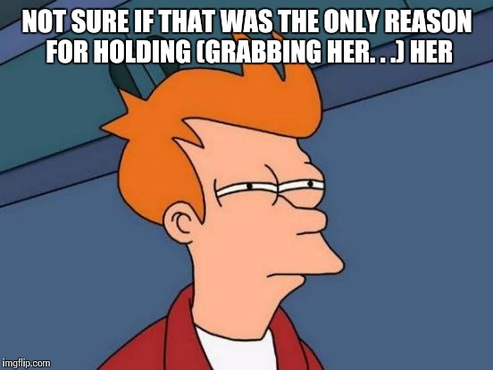 Futurama Fry Meme | NOT SURE IF THAT WAS THE ONLY REASON FOR HOLDING (GRABBING HER. . .) HER | image tagged in memes,futurama fry | made w/ Imgflip meme maker