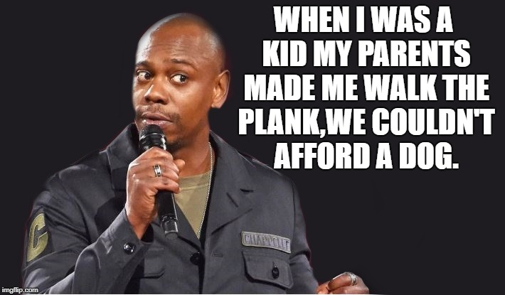 when i was a kid |  WHEN I WAS A KID MY PARENTS MADE ME WALK THE PLANK,WE COULDN'T AFFORD A DOG. | image tagged in comedian,joke,black,funny | made w/ Imgflip meme maker