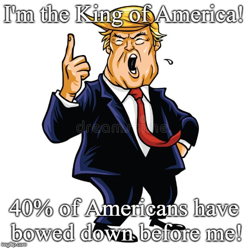 I'm the King of America! 40% of Americans have bowed down before me! | image tagged in trump | made w/ Imgflip meme maker