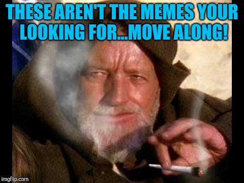 Obi wan kadoobie | THESE AREN'T THE MEMES YOUR LOOKING FOR...MOVE ALONG! | image tagged in star wars,smoke weed,pun,obi wan | made w/ Imgflip meme maker