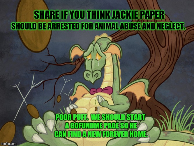 Animal Neglect! | SHARE IF YOU THINK JACKIE PAPER SHOULD BE ARRESTED FOR ANIMAL ABUSE AND NEGLECT. POOR PUFF.  WE SHOULD START A GOFUNDME PAGE SO HE CAN FIND  | image tagged in magic,dragon,silly,funny memes,children playing,toys | made w/ Imgflip meme maker