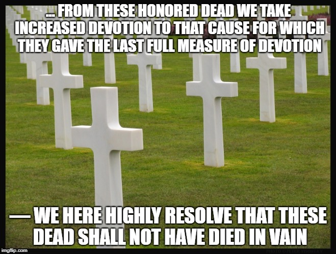 graves | ... FROM THESE HONORED DEAD WE TAKE INCREASED DEVOTION TO THAT CAUSE FOR WHICH THEY GAVE THE LAST FULL MEASURE OF DEVOTION — WE HERE HIGHLY  | image tagged in graves | made w/ Imgflip meme maker