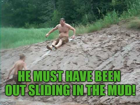 HE MUST HAVE BEEN OUT SLIDING IN THE MUD! | image tagged in mudslide | made w/ Imgflip meme maker