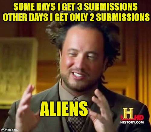 Aliens Messing With Submission Amount | SOME DAYS I GET 3 SUBMISSIONS OTHER DAYS I GET ONLY 2 SUBMISSIONS ALIENS | image tagged in memes,ancient aliens,submissions | made w/ Imgflip meme maker
