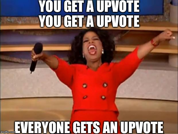 Oprah You Get A Meme | YOU GET A UPVOTE YOU GET A UPVOTE EVERYONE GETS AN UPVOTE | image tagged in memes,oprah you get a | made w/ Imgflip meme maker