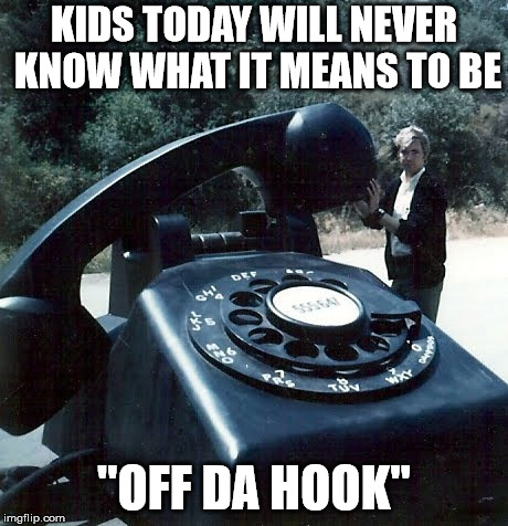 "KIDS TODAY WILL NEVER KNOW WHAT IT MEANS TO BE ""OFF DA HOOK"" 
