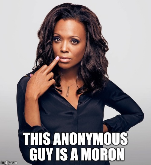 Aisha Tyler  | THIS ANONYMOUS GUY IS A MORON | image tagged in aisha tyler | made w/ Imgflip meme maker