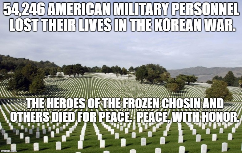 54,246 AMERICAN MILITARY PERSONNEL LOST THEIR LIVES IN THE KOREAN WAR. THE HEROES OF THE FROZEN CHOSIN AND OTHERS DIED FOR PEACE.  PEACE, WI | image tagged in arlington national cemetery | made w/ Imgflip meme maker