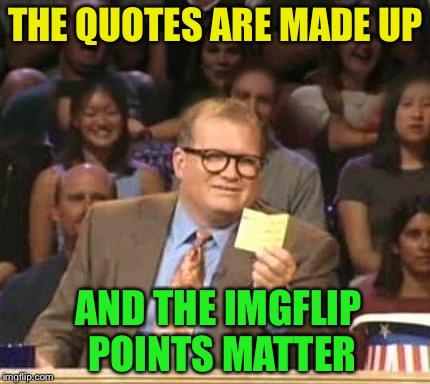 THE QUOTES ARE MADE UP AND THE IMGFLIP POINTS MATTER | made w/ Imgflip meme maker