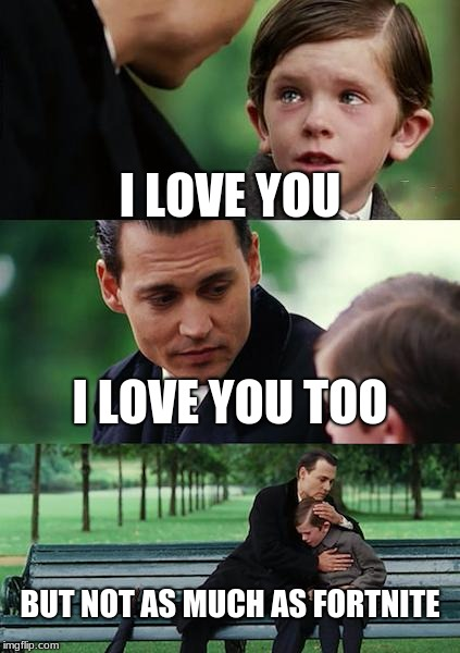 Finding Neverland Meme | I LOVE YOU I LOVE YOU TOO BUT NOT AS MUCH AS FORTNITE | image tagged in memes,finding neverland | made w/ Imgflip meme maker