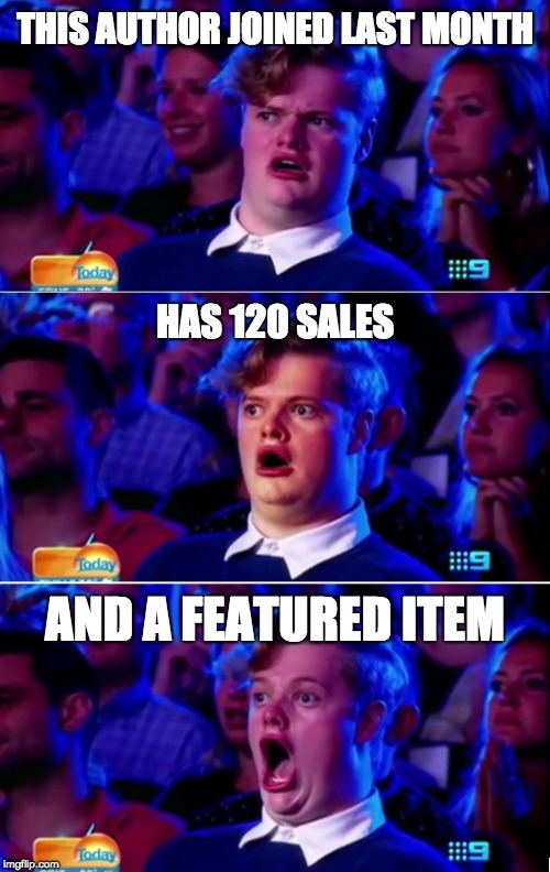 THIS AUTHOR JOINED LAST MONTH AND A FEATURED ITEM HAS 120 SALES | image tagged in surprised gay guy meme | made w/ Imgflip meme maker