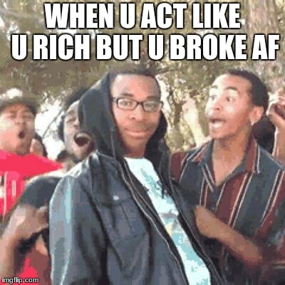 u broke as hellll | WHEN U ACT LIKE U RICH BUT U BROKE AF | image tagged in actors | made w/ Imgflip meme maker
