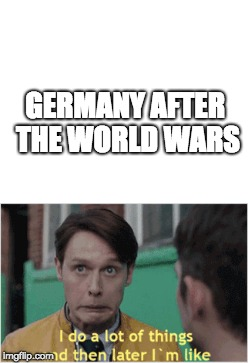 Germany after the world wars | GERMANY AFTER THE WORLD WARS | image tagged in germany,dirk gently,world war 1,world war 2 | made w/ Imgflip meme maker