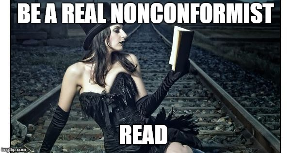 BE A REAL NONCONFORMIST READ | image tagged in read | made w/ Imgflip meme maker