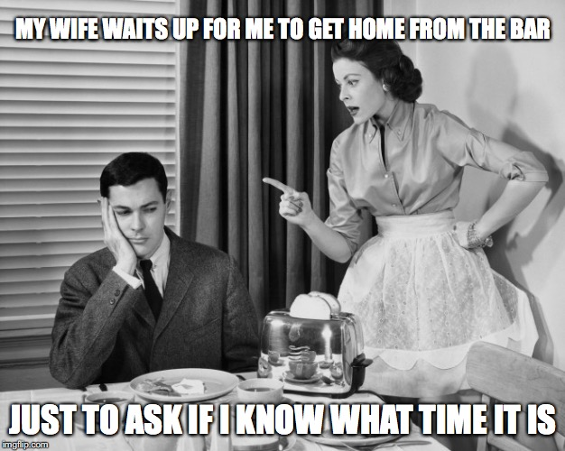MY WIFE WAITS UP FOR ME TO GET HOME FROM THE BAR JUST TO ASK IF I KNOW WHAT TIME IT IS | image tagged in wife | made w/ Imgflip meme maker