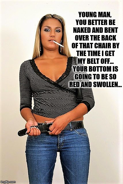 Spanking | YOUNG MAN, YOU BETTER BE NAKED AND BENT OVER THE BACK OF THAT CHAIR BY THE TIME I GET MY BELT OFF... YOUR BOTTOM IS GOING TO BE SO RED AND S | image tagged in spanking,bare bottom,bare bottom spanking,belt spanking,strapping,f-m spanking | made w/ Imgflip meme maker