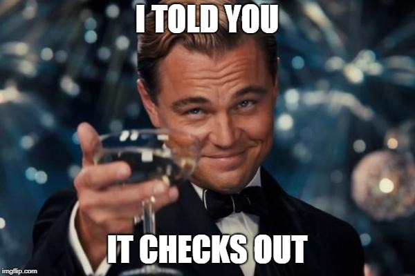 Leonardo Dicaprio Cheers Meme | I TOLD YOU IT CHECKS OUT | image tagged in memes,leonardo dicaprio cheers | made w/ Imgflip meme maker
