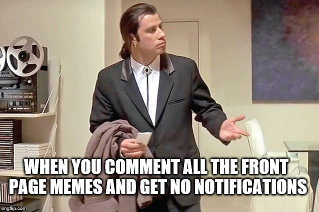 WHEN YOU COMMENT ALL THE FRONT PAGE MEMES AND GET NO NOTIFICATIONS | image tagged in memes,confused travolta | made w/ Imgflip meme maker
