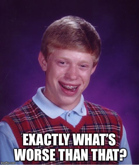 Bad Luck Brian Meme | EXACTLY WHAT'S WORSE THAN THAT? | image tagged in memes,bad luck brian | made w/ Imgflip meme maker