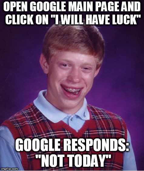 "Bad Luck Brian Meme | OPEN GOOGLE MAIN PAGE AND CLICK ON ""I WILL HAVE LUCK"" GOOGLE RESPONDS: ""NOT TODAY"" 