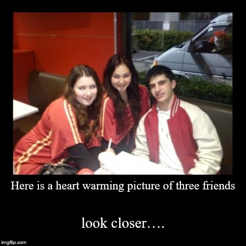 Here is a heart warming picture of three friends | look closer…. | image tagged in funny,demotivationals | made w/ Imgflip demotivational maker