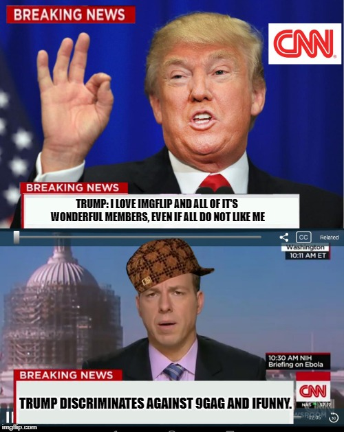 CNN Spins Trump News  | TRUMP: I LOVE IMGFLIP AND ALL OF IT'S WONDERFUL MEMBERS, EVEN IF ALL DO NOT LIKE ME TRUMP DISCRIMINATES AGAINST 9GAG AND IFUNNY. | image tagged in cnn spins trump news,scumbag | made w/ Imgflip meme maker