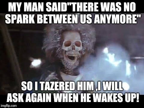 "MY MAN SAID""THERE WAS NO SPARK BETWEEN US ANYMORE"" SO I TAZERED HIM ,I WILL ASK AGAIN WHEN HE WAKES UP! 