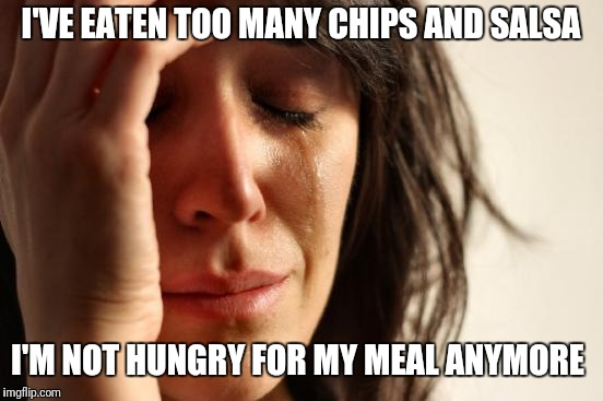 First World Problems Meme | I'VE EATEN TOO MANY CHIPS AND SALSA I'M NOT HUNGRY FOR MY MEAL ANYMORE | image tagged in memes,first world problems | made w/ Imgflip meme maker