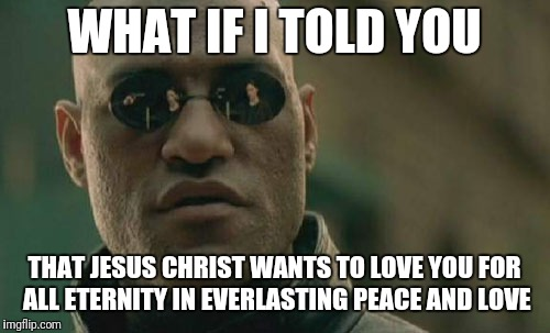 Matrix Morpheus Meme | WHAT IF I TOLD YOU THAT JESUS CHRIST WANTS TO LOVE YOU FOR ALL ETERNITY IN EVERLASTING PEACE AND LOVE | image tagged in memes,matrix morpheus | made w/ Imgflip meme maker