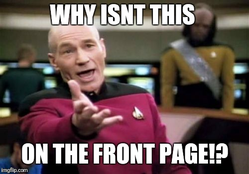 Picard Wtf Meme | WHY ISNT THIS ON THE FRONT PAGE!? | image tagged in memes,picard wtf | made w/ Imgflip meme maker