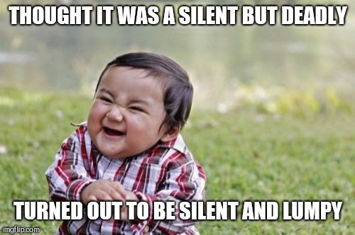 Evil Toddler Meme | THOUGHT IT WAS A SILENT BUT DEADLY TURNED OUT TO BE SILENT AND LUMPY | image tagged in memes,evil toddler | made w/ Imgflip meme maker