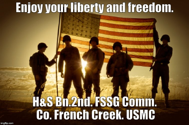 Memorial Day Soldiers | Enjoy your liberty and freedom. H&S Bn.2nd. FSSG Comm. Co. French Creek. USMC | image tagged in memorial day soldiers | made w/ Imgflip meme maker