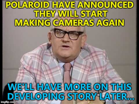 Shake it like a Polaroid picture... :) | POLAROID HAVE ANNOUNCED THEY WILL START MAKING CAMERAS AGAIN WE'LL HAVE MORE ON THIS DEVELOPING STORY LATER... | image tagged in ronnie barker news,memes,polaroid,photos | made w/ Imgflip meme maker