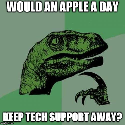 Philosoraptor Meme | WOULD AN APPLE A DAY KEEP TECH SUPPORT AWAY? | image tagged in memes,philosoraptor,computers | made w/ Imgflip meme maker