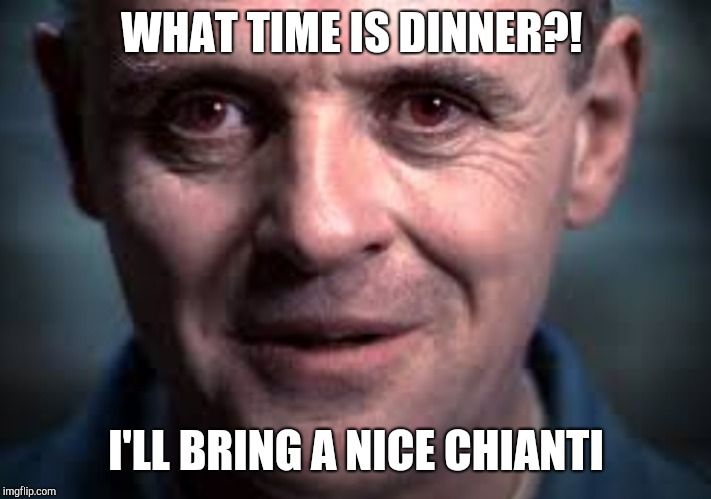 WHAT TIME IS DINNER?! I'LL BRING A NICE CHIANTI | made w/ Imgflip meme maker