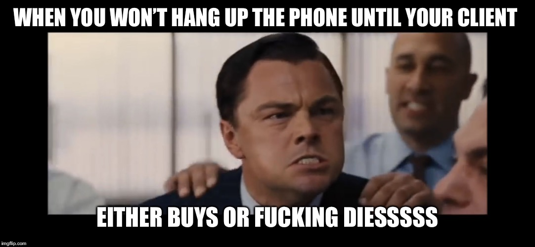 WHEN YOU WON'T HANG UP THE PHONE UNTIL YOUR CLIENT EITHER BUYS OR F**KING DIESSSSS | image tagged in dicaprio | made w/ Imgflip meme maker