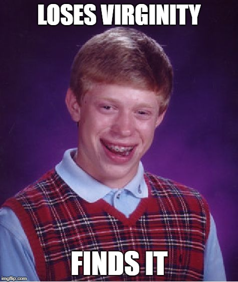 Bad Luck Brian Meme | LOSES VIRGINITY FINDS IT | image tagged in memes,bad luck brian | made w/ Imgflip meme maker
